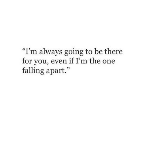 """One, You, and For: """"I'm always going to be there  for you, even if I'm the one  falling apart.  25"""