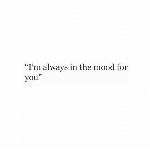 """Mood, You, and For: """"I'm always in the mood for  you"""""""