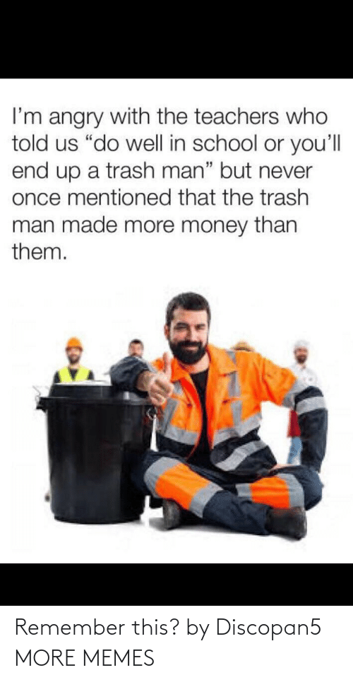 "Angry: I'm angry with the teachers who  told us ""do well in school or you'll  end up a trash man"" but never  once mentioned that the trash  man made more money than  them. Remember this? by Discopan5 MORE MEMES"