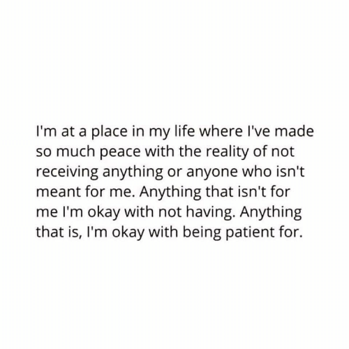 Life, Okay, and Patient: I'm at a place in my life where I've made  so much peace with the reality of not  receiving anything or anyone who isn't  meant for me. Anything that isn't for  me I'm okay with not having. Anything  that is, I'm okay with being patient for.