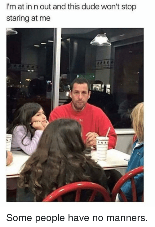 Staring At Me: I'm at in n out and this dude won't stop  staring at me Some people have no manners.