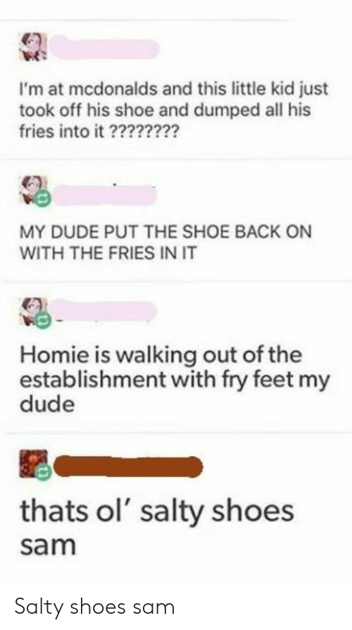walking out: I'm at mcdonalds and this little kid just  took off his shoe and dumped all his  fries into it ?2??2?2?  MY DUDE PUT THE SHOE BACK ON  WITH THE FRIES IN IT  Homie is walking out of the  establishment with fry feet my  dude  thats ol' salty shoes  sam Salty shoes sam