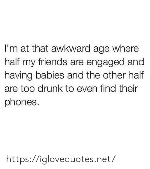 Drunk, Friends, and Awkward: I'm at that awkward age where  half my friends are engaged and  having babies and the other half  are too drunk to even find their  phones. https://iglovequotes.net/
