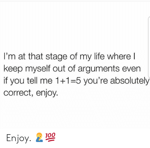 Life, Hood, and You: I'm at that stage of my life where l  keep myself out of arguments even  if you tell me 1+1-5 you're absolutely  correct, enjoy. Enjoy. 🤦♂️💯