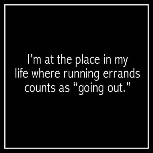 "Life, Running, and Errands: I'm at the place in my  life where running errands  counts as ""going out."
