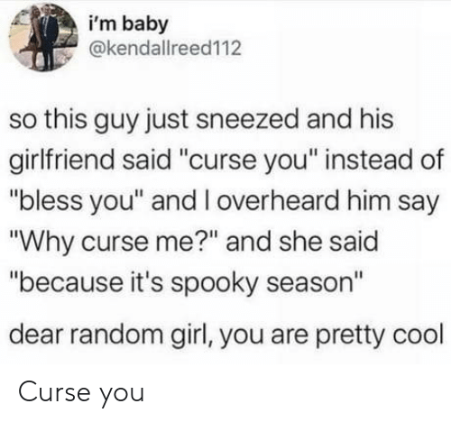 "bless: i'm baby  @kendallreed112  so this guy just sneezed and his  girlfriend said ""curse you"" instead of  ""bless you"" and l overheard him say  ""Why curse me?"" and she said  ""because it's spooky season""  dear random girl, you are pretty cool Curse you"