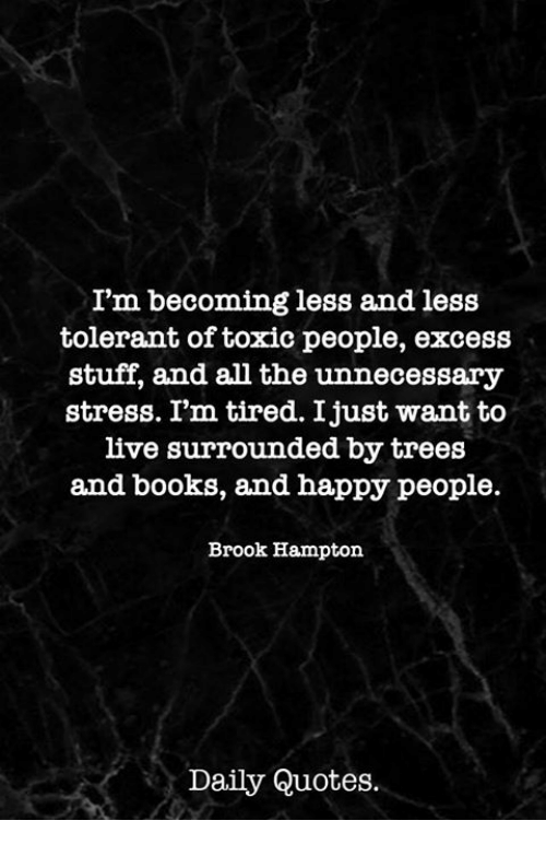 happy people: I'm becoming less and less  tolerant of toxic people, excess  stuff, and all the unnecessary  stress. Im tired. Ijust want to  live surrounded by trees  and books, and happy people.  Brook Hampton  Daily Quotes