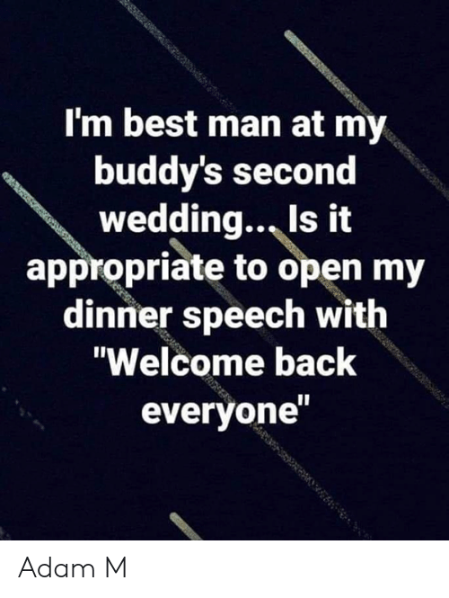 """buddys: I'm best man at my  buddy's second  wedding., Is it  appropriate to open my  dinner speech with  """"Welcome back  everyone Adam M"""