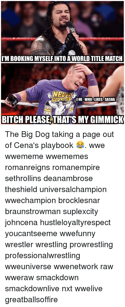 Bitch, Memes, and Wrestling: I'M BOOKING MYSELFINTO AWORLD TITLE MATCH  GIUBU @HE WHO LLIKES SASHA  BITCH PLEASE, THAT'S MY GIMMICK The Big Dog taking a page out of Cena's playbook 😂. wwe wwememe wwememes romanreigns romanempire sethrollins deanambrose theshield universalchampion wwechampion brocklesnar braunstrowman suplexcity johncena hustleloyaltyrespect youcantseeme wwefunny wrestler wrestling prowrestling professionalwrestling wweuniverse wwenetwork raw wweraw smackdown smackdownlive nxt wwelive greatballsoffire