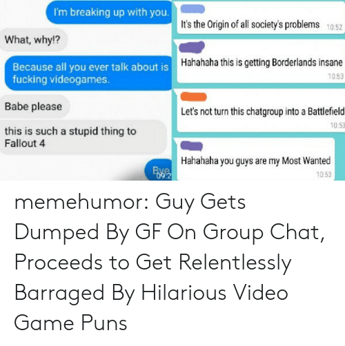 borderlands: I'm breaking up with you.  It's the Origin of all society's problems 1052  What, why!?  Hahahaha this is getting Borderlands insane  10:53  Because all you ever talk about is  fucking videogames.  Babe please  this is such a stupid thing to  Let's not turn this chatgroup into a Battlefield  10:53  Fallout 4  Hahahaha you guys are my Most Wanted  10:53  :2 memehumor:  Guy Gets Dumped By GF On Group Chat, Proceeds to Get Relentlessly Barraged By Hilarious Video Game Puns