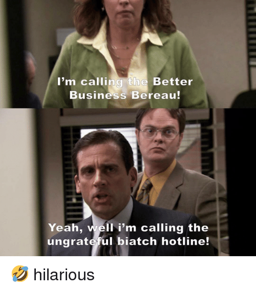 Memes, Yeah, and Business: I'm calling the Better  Business Bereau!  Yeah, well i'm calling the  ungrateful biatch hotline! 🤣 hilarious
