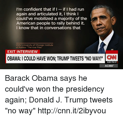 """Chicago, Confidence, and Memes: I'm confident that if I  if I had run  again and articulated it, I think I  could've mobilized a majority of the  American people to rally behind it.  I know that in conversations that  CNN/University of Chicago Institute  of Politics """"The Axe Files""""  EXIT INTERVIEW  OBAMA:ICOULD HAVE WON TRUMPTWEETS llNO WAY!"""" CNN  8:00 PM ET  AC360° Barack Obama says he could've won the presidency again; Donald J. Trump tweets """"no way"""" http://cnn.it/2ibyvou"""