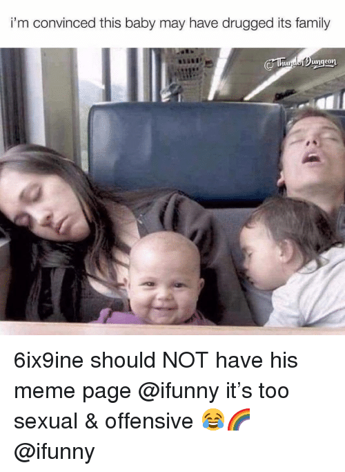meme page: i'm convinced this baby may have drugged its family 6ix9ine should NOT have his meme page @ifunny it's too sexual & offensive 😂🌈 @ifunny