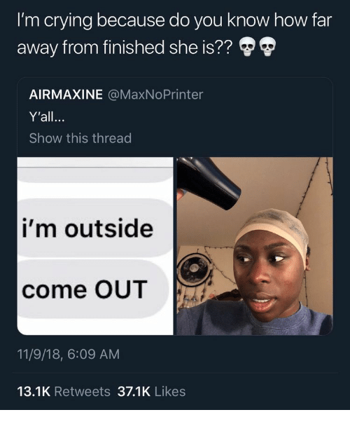 11 9: I'm crying because do you know how far  away from finished she is??  AIRMAXINE @MaxNoPrinter  Y'all.  Show this thread  i'm outside  come OUT  11/9/18, 6:09 AM  13.1K Retweets 37.1K Likes