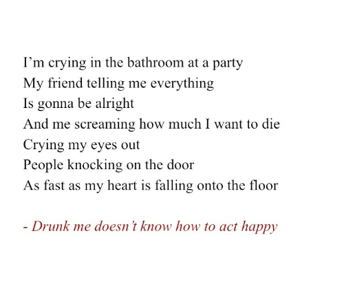 Knocking: I'm crying in the bathroom at a party  My friend telling me everything  Is gonna be alright  And me screaming how much I want to die  Crying my eyes out  People knocking  on the door  As fast as my heart is falling onto the floor  - Drunk me doesn't know how to act happy
