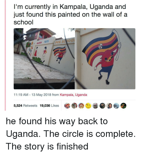 "Tots: I'm currently in Kampala, Uganda and  just found this painted on the wall of a  school  に  ジ:"" GOLDEN TOTS  11:19 AM -13 May 2018 from Kampala, Uganda  5,524 Retweets 19,036 Likes <p>he found his way back to Uganda. The circle is complete. The story is finished</p>"
