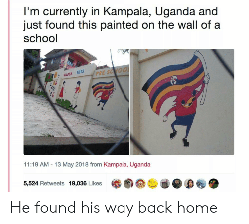 Tots: I'm currently in Kampala, Uganda and  just found this painted on the wall of a  school  GOLDEN TOTS  PR  2  11:19 AM-13 May 2018 from Kampala, Uganda  5,524 Retweets 19,036 Likes He found his way back home
