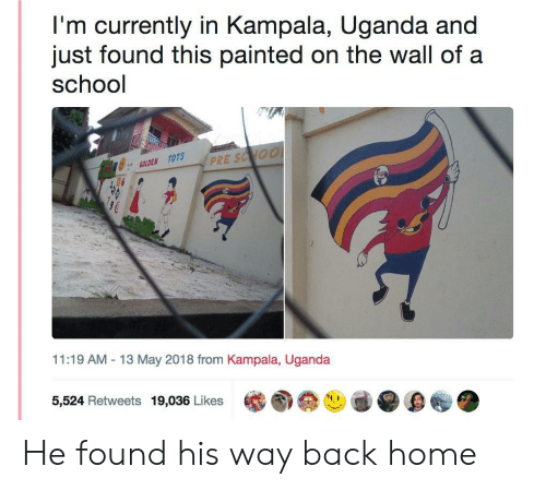 "Tots: I'm currently in Kampala, Uganda and  just found this painted on the wall of a  school  に  ジ:"" GOLDEN TOTS  11:19 AM -13 May 2018 from Kampala, Uganda  5,524 Retweets 19,036 Likes He found his way back home"