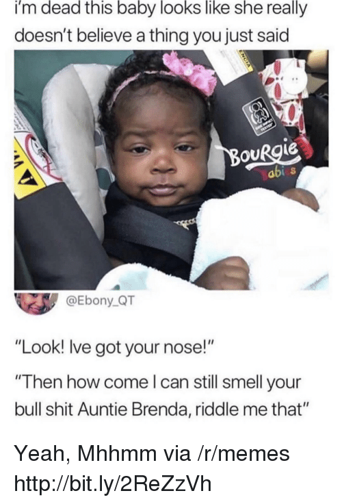 "Ebony: i'm dead this baby looks like she really  doesn't believe a thing you just said  ouRgie  abi  @Ebony_QT  ""Look! lve got your nose!""  ""Then how come l can still smell your  bull shit Auntie Brenda, riddle me that"" Yeah, Mhhmm via /r/memes http://bit.ly/2ReZzVh"