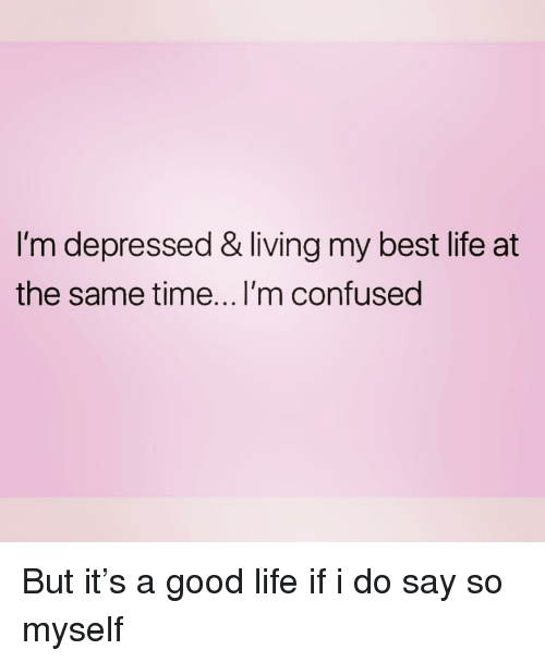 Confused, Life, and Best: I'm depressed & living my best life at  the same time... l'm confused But it's a good life if i do say so myself