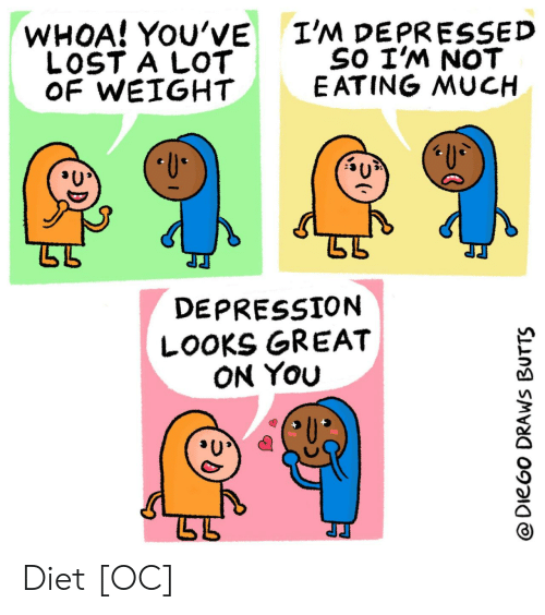 Weight: I'M DEPRESSED  SO I'M NOT  E ATING MUCH  WHOA! YOU'VE  LOST A LOT  OF WEIGHT  U  DEPRESSION  LOOKS GREAT  ON YOu  @DieGo DRAWS BUTTS Diet [OC]