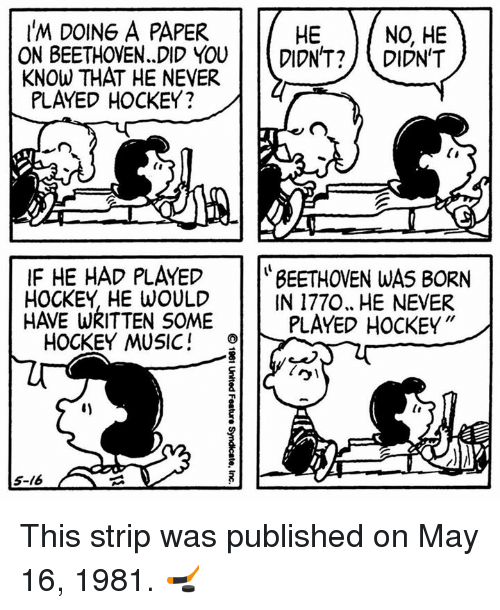 Hockey, Memes, and Music: I'M DOING A PAPER  HE  NO HE  ON BEETHOVEN. DID YOU  DIDN'T?  DIDN'T  KNOW THAT HE NEVER  PLAYED HOCKEY?  IF HE HAD PLAYED  BEETHOVEN WAS BORN  HOCKEY HE WOULD  IN 1770, HE NEVER  HAVE WRITTEN SOME  PLAYED HOCKEY  HOCKEY MUSIC  15-16 This strip was published on May 16, 1981. 🏒