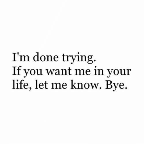 You Want Me: I'm done trying.  If you want me in your  life, let me know. Bye.