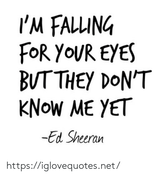 They Dont: I'M FALLUNG  FOR YOUR EYES  BUT THEY DON'T  KNOW ME YET  -Ed Sheeran https://iglovequotes.net/
