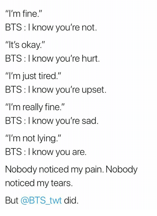 """Okay, Sad, and Bts: """"I'm fine.""""  BTS: I know you're not.  It's okay.""""  BTS: I know you're hurt.  """"I'm just tired.""""  BIS: l Know you're upset.  """"I'm really fine.""""  BIS:l Know you re sad.  """"I'm not lying.""""  BTS:I know you are.  Nobody noticed my pain. Nobody  noticed my tears  But @BTS_twt did."""