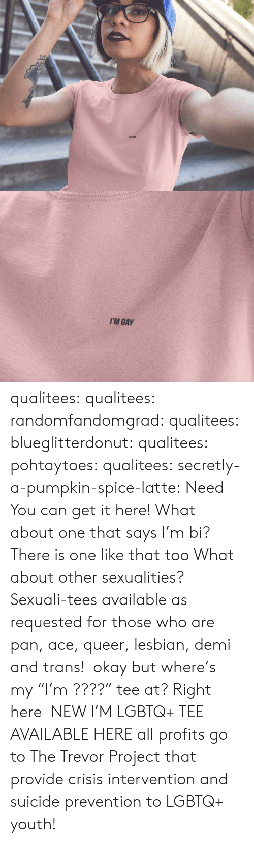 """demi: I'M GAY   I'M GAY qualitees:  qualitees: randomfandomgrad:  qualitees:  blueglitterdonut:  qualitees:   pohtaytoes:  qualitees:   secretly-a-pumpkin-spice-latte: Need You can get it here!   What about one that says I'm bi?  There is one like that too   What about other sexualities?  Sexuali-tees available as requested for those who are pan, ace,queer,lesbian, demi and trans!  okay but where's my""""I'm ????"""" tee at?  Right here  NEW I'M LGBTQ+ TEE AVAILABLE HEREall profits go to The Trevor Project that provide crisis intervention and suicide prevention to LGBTQ+ youth!"""