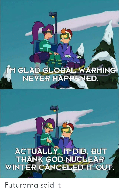 Global warming: IM GLAD GLOBAL WARMING  NEVER HAPPENED.  ACTUALLY, IT DID, BUT  THANK GOD NUCLEAR  WINTER CANCELED IT OUT. Futurama said it
