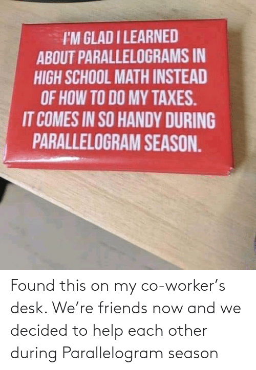 Desk: I'M GLAD I LEARNED  ABOUT PARALLELOGRAMS IN  HIGH SCHOOL MATH INSTEAD  OF HOW TO DO MY TAXES.  IT COMES IN SO HANDY DURING  PARALLELOGRAM SEASON. Found this on my co-worker's desk. We're friends now and we decided to help each other during Parallelogram season