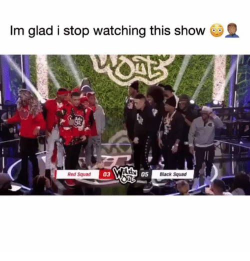 Memes, Squad, and Black: Im glad i stop watching this show  Red Squad  03  05  Black Squad