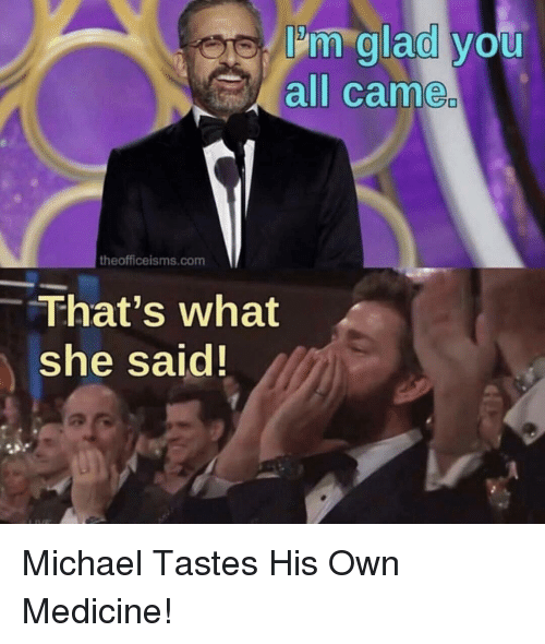 Michael, Medicine, and Com: Im glad you  all came  theofficeisms.com  That's what  she said! Michael Tastes His Own Medicine!