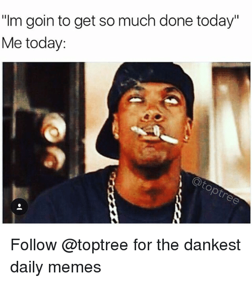 "Memes, Weed, and Marijuana: ""Im goin to get so much done today""  Me today: Follow @toptree for the dankest daily memes"