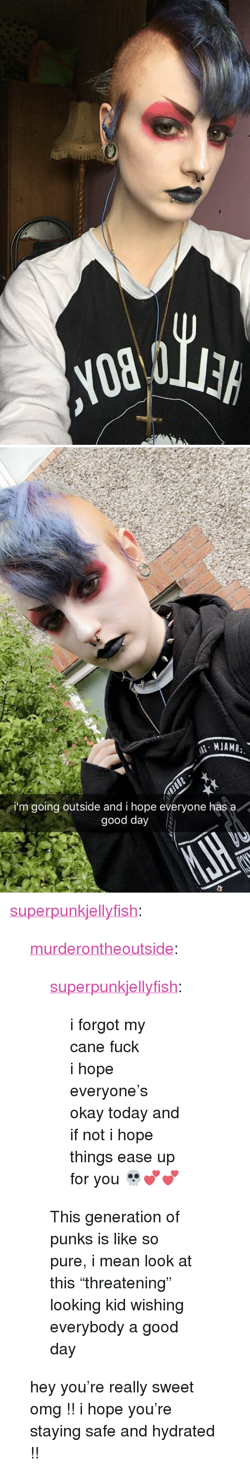 "Omg, Tumblr, and Blog: i'm going outside and i hope everyone has a  good day <p><a href=""http://superpunkjellyfish.tumblr.com/post/171805056905/murderontheoutside-superpunkjellyfish-i"" class=""tumblr_blog"">superpunkjellyfish</a>:</p>  <blockquote><p><a href=""https://murderontheoutside.tumblr.com/post/171804858856/superpunkjellyfish-i-forgot-my-cane-fuck-i"" class=""tumblr_blog"">murderontheoutside</a>:</p>  <blockquote><p><a href=""http://superpunkjellyfish.tumblr.com/post/164828007080/i-forgot-my-cane-fuck-i-hope-everyones-okay"" class=""tumblr_blog"">superpunkjellyfish</a>:</p>  <blockquote><p>i forgot my cane fuck<br/> i hope everyone's okay today and if not i hope things ease up for you 💀💕💕</p></blockquote>  <p>This generation of punks is like so pure, i mean look at this ""threatening"" looking kid wishing everybody a good day</p></blockquote>  <p>hey you're really sweet omg !! i hope you're staying safe and hydrated !! </p></blockquote>"