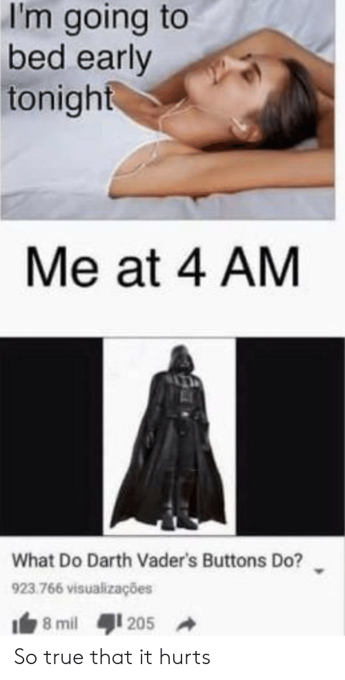so true: I'm going to  bed early  tonight  Me at 4 AM  What Do Darth Vader's Buttons Do?  923.766 visualizações  8 mil  205 So true that it hurts
