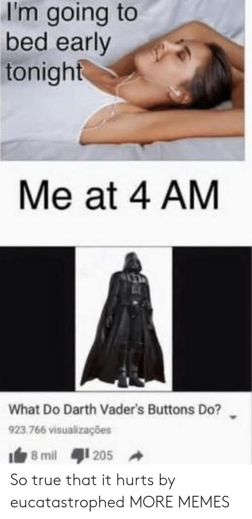 Going To Bed: I'm going to  bed early  tonight  Me at 4 AM  What Do Darth Vader's Buttons Do?  923.766 visualizações  8 mil  205 So true that it hurts by eucatastrophed MORE MEMES