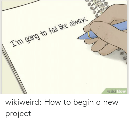 Fail, Tumblr, and Blog: Im going to fail like always.  wiki How wikiweird:  How to begin a new project