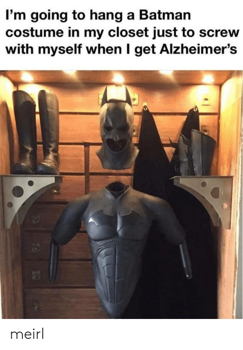Batman, Alzheimer's, and MeIRL: I'm going to hang a Batman  costume in my closet just to screw  with myself when I get Alzheimer's meirl
