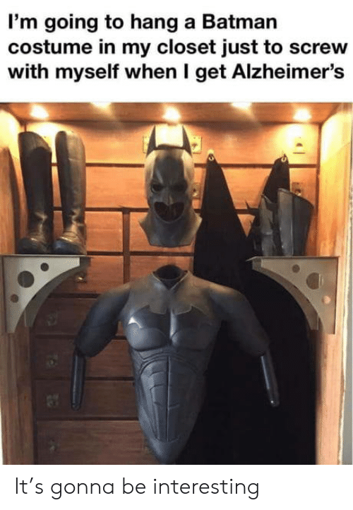 Batman, Alzheimer's, and Get: I'm going to hang a Batman  costume in my closet just to screw  with myself when I get Alzheimer's It's gonna be interesting