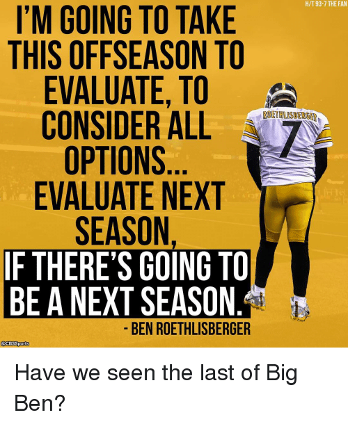 Ben Roethlisberger: I'M GOING TO TAKE  THIS OFFSEASON TO  EVALUATE, TO  CONSIDER ALL  OPTIONS  EVALUATE NEXT  SEASON  IF THERE'S GOING TO  BE A NEXT SEASON  BEN ROETHLISBERGER  acBSSports  H/T 93-7 THE FAN Have we seen the last of Big Ben?