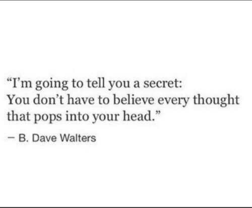 """Head, Thought, and Secret: """"I'm going to tell you a secret:  You don't have to believe every thought  that pops into your head.""""  -B. Dave Walters"""