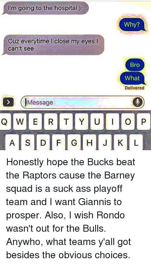 the bulls: I'm going to the hospital  Cuz everytime close my eyes l  can't see  Message  Why?  Bro  What  Delivered  O P Honestly hope the Bucks beat the Raptors cause the Barney squad is a suck ass playoff team and I want Giannis to prosper. Also, I wish Rondo wasn't out for the Bulls. Anywho, what teams y'all got besides the obvious choices.