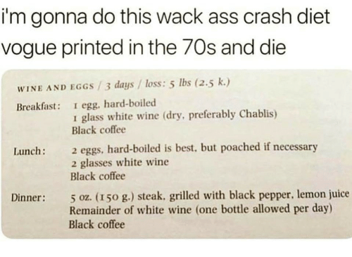 Ass, Juice, and Wine: i'm gonna do this wack ass crash diet  vogue printed in the 70s and die  WINE AND EGGS /3 days / loss: 5 lbs (2.5 k.)  Breakfast: I egg, hard-boiled  1 glass white wine (dry, preferably Chablis)  Black coffee  2 eggs, hard-boiled is best, but poached if necessary  2 glasses white wine  Black coffee  Lunch:  5 oz. (150 g.) steak, grilled with black pepper, lemon juice  Remainder of white wine (one bottle allowed per day)  Black coffee  Dinner: