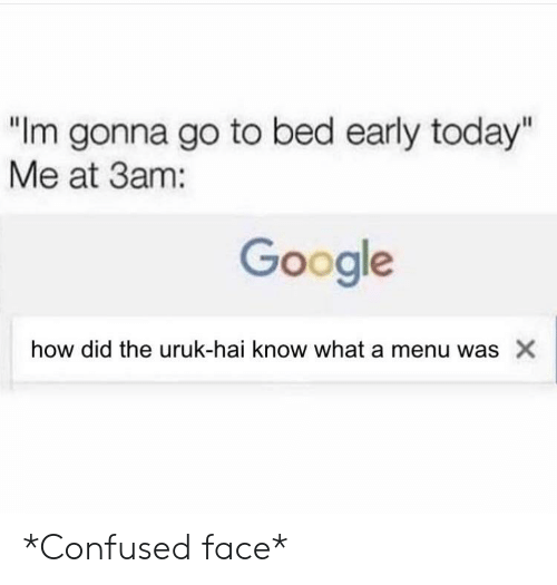 """confused face: """"Im gonna go to bed early today""""  Me at 3am:  Google  how did the uruk-hai know what a menu was X *Confused face*"""