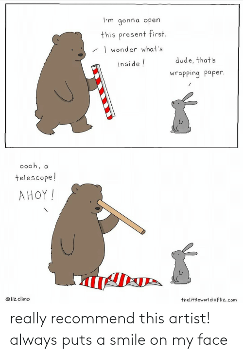 paper: I'm gonna open  this present first.  | wonder what's  dude, that's  inside !  wrapping paper.  0ooh, a  telescope!  AHOY!  © liz climo  thelittleworldofliz.com really recommend this artist! always puts a smile on my face