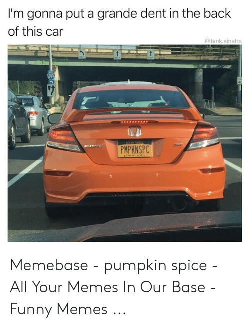 Pumpkin Meme: I'm gonna put a grande dent in the back  of this car  @tank.sinatra  PMPKNSPC Memebase - pumpkin spice - All Your Memes In Our Base - Funny Memes ...