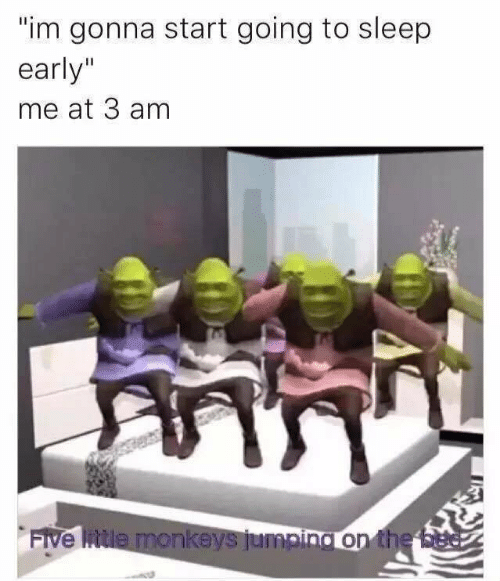 """Sleep, Monkeys, and Five: """"im gonna start going to sleep  early""""  me at 3 am  Five lRtle monkeys jumpina on  the"""