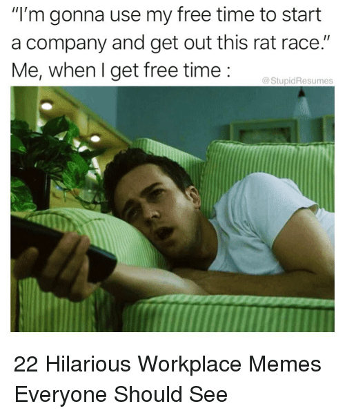 """Memes, Free, and Time: """"I'm gonna use my free time to start  a company and get out this rat race.""""  Me, when I get free time:  @StupidResumes 22 Hilarious Workplace Memes Everyone Should See"""